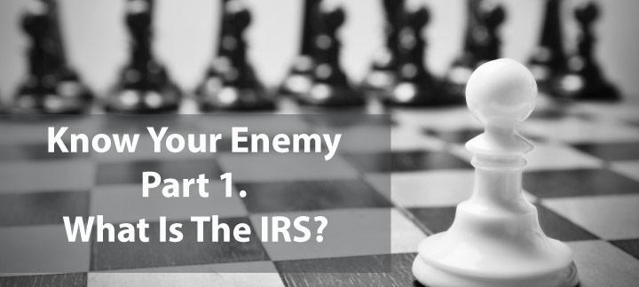 Know Your Enemy, Part 1: What Exactly Is The IRS?