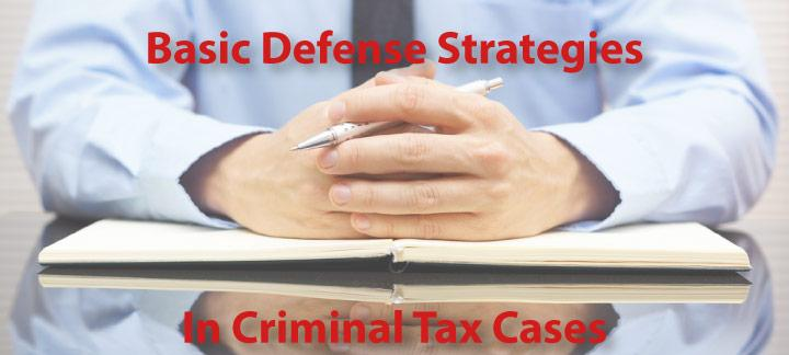 Basic Defense Strategies to Use in Criminal Tax Cases