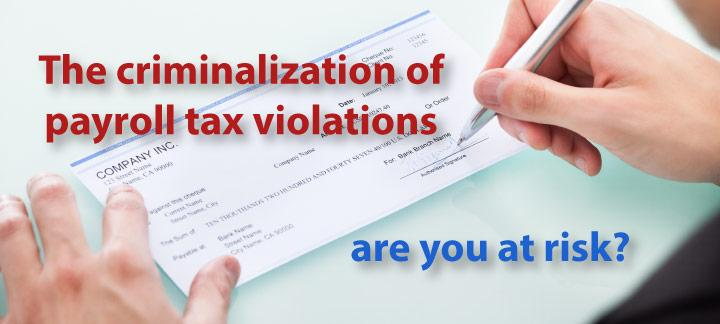 The Criminalization of Payroll Tax Violations. Are You at Risk?